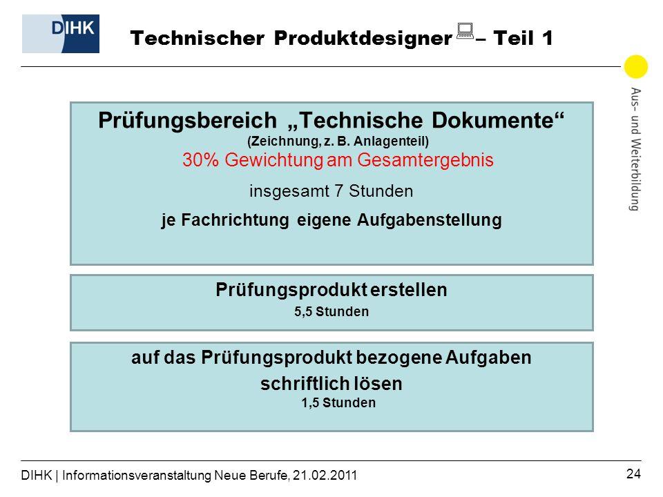 DIHK | Informationsveranstaltung Neue Berufe, 21.02.2011 24 Technischer Produktdesigner – Teil 1 Prüfungsbereich Technische Dokumente (Zeichnung, z.