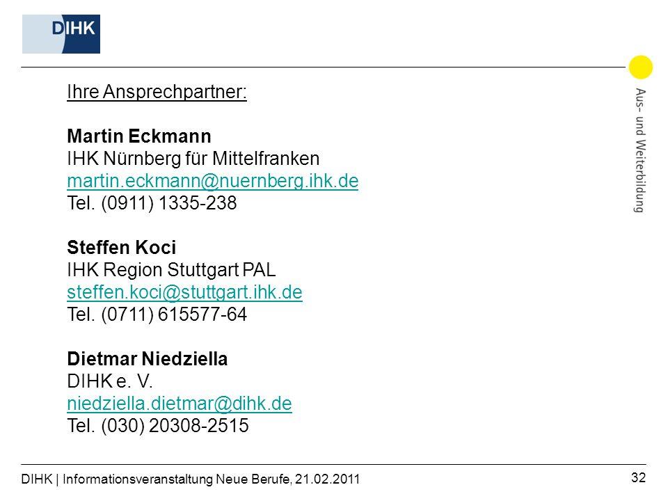 DIHK | Informationsveranstaltung Neue Berufe, 21.02.2011 32 Ihre Ansprechpartner: Martin Eckmann IHK Nürnberg für Mittelfranken martin.eckmann@nuernberg.ihk.de Tel.