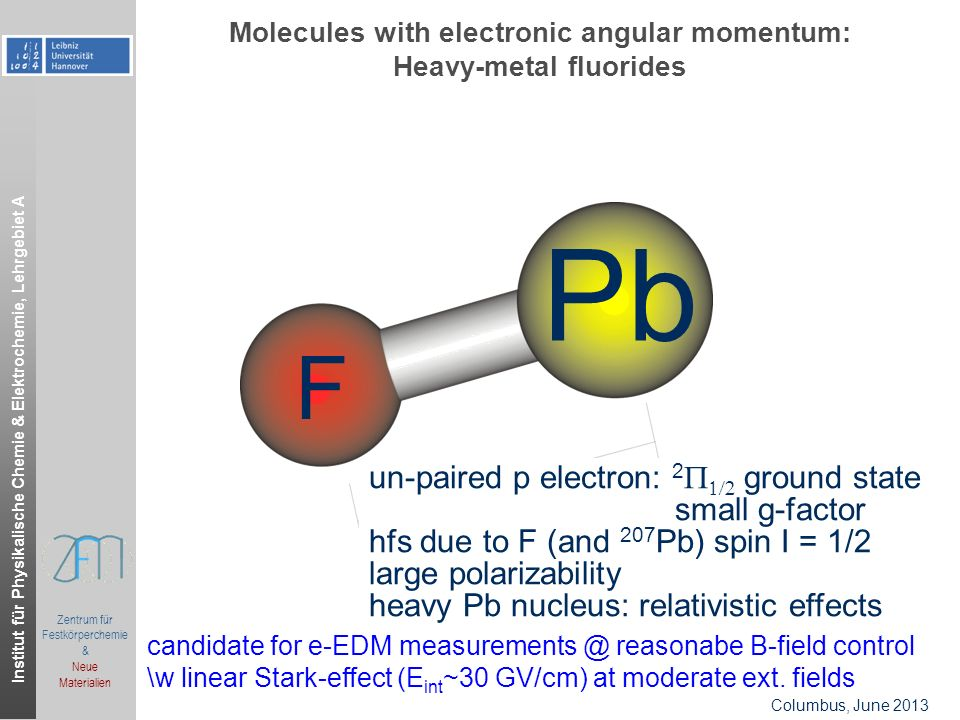 Institut für Physikalische Chemie & Elektrochemie, Lehrgebiet A Zentrum für Festkörperchemie & Neue Materialien Columbus, June 2013 Molecules with electronic angular momentum: Heavy-metal fluorides Pb F un-paired p electron: 2 ground state small g-factor hfs due to F (and 207 Pb) spin I = 1/2 large polarizability heavy Pb nucleus: relativistic effects candidate for e-EDM reasonabe B-field control \w linear Stark-effect (E int ~30 GV/cm) at moderate ext.