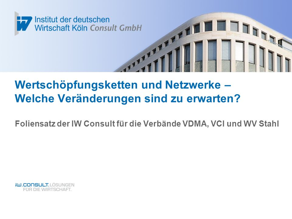 Wertschöpfungsketten und Netzwerke – Welche Veränderungen sind zu erwarten? Foliensatz der IW Consult für die Verbände VDMA, VCI und WV Stahl