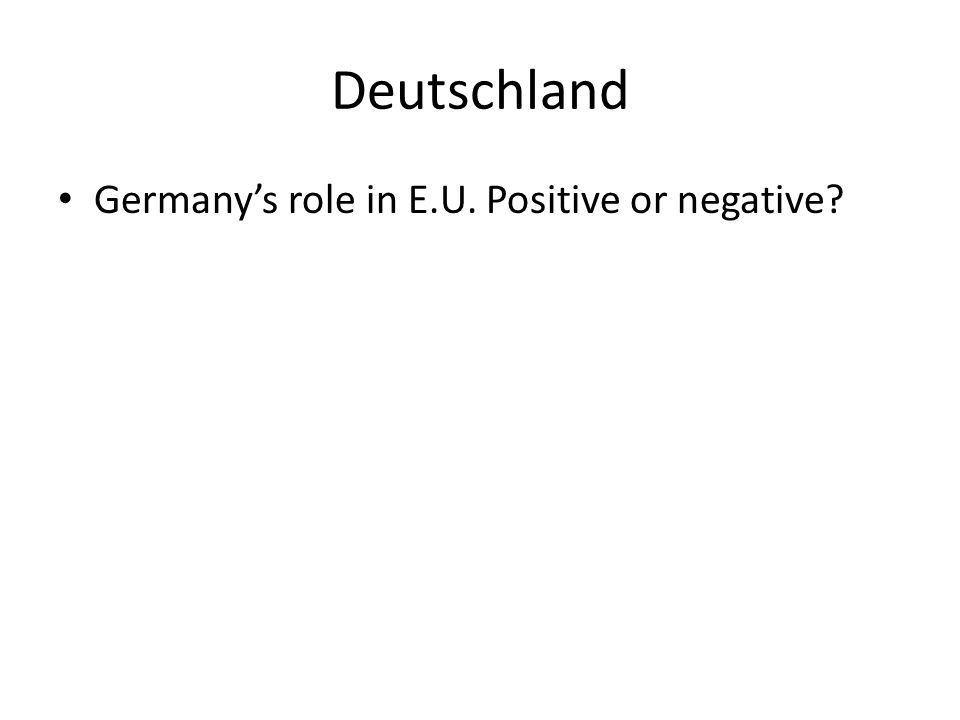 Deutschland Germanys role in E.U. Positive or negative?