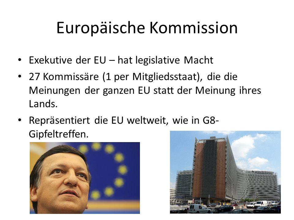 Europäische Kommission Exekutive der EU – hat legislative Macht 27 Kommissäre (1 per Mitgliedsstaat), die die Meinungen der ganzen EU statt der Meinung ihres Lands.