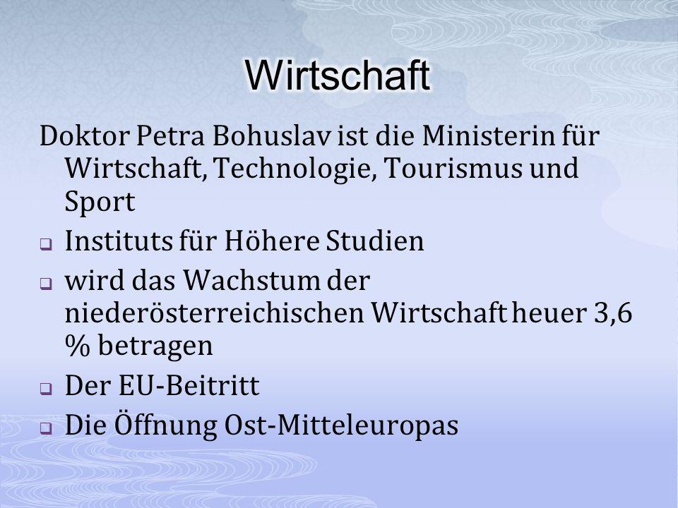Doktor Petra Bohuslav ist die Ministerin für Wirtschaft, Technologie, Tourismus und Sport Instituts für Höhere Studien wird das Wachstum der niederösterreichischen Wirtschaft heuer 3,6 % betragen Der EU-Beitritt Die Öffnung Ost-Mitteleuropas