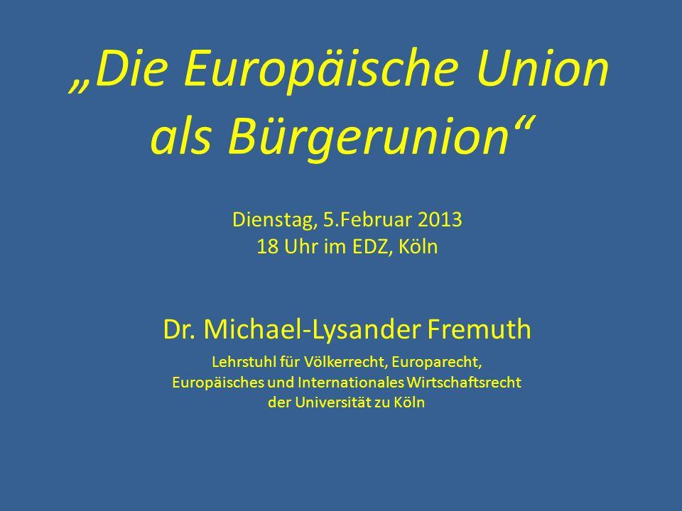 Die Europäische Union als Bürgerunion Dienstag, 5.Februar 2013 18 Uhr im EDZ, Köln Dr. Michael-Lysander Fremuth Lehrstuhl für Völkerrecht, Europarecht