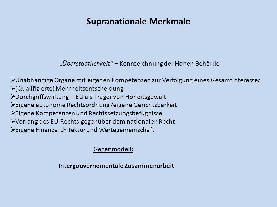 Supranationale Merkmale Überstaatlichkeit – Kennzeichnung der Hohen Behörde Unabhängige Organe mit eigenen Kompetenzen zur Verfolgung eines Gesamtinte