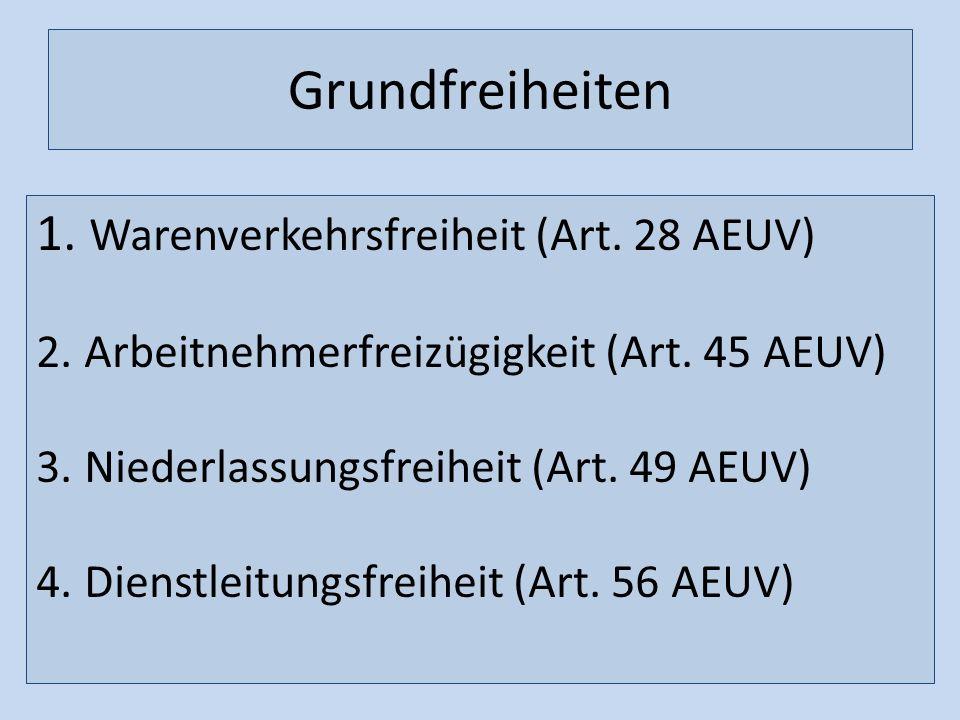 Grundfreiheiten 1. Warenverkehrsfreiheit (Art. 28 AEUV) 2. Arbeitnehmerfreizügigkeit (Art. 45 AEUV) 3. Niederlassungsfreiheit (Art. 49 AEUV) 4. Dienst