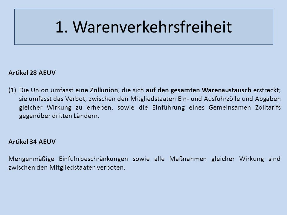 1. Warenverkehrsfreiheit Artikel 28 AEUV (1)Die Union umfasst eine Zollunion, die sich auf den gesamten Warenaustausch erstreckt; sie umfasst das Verb