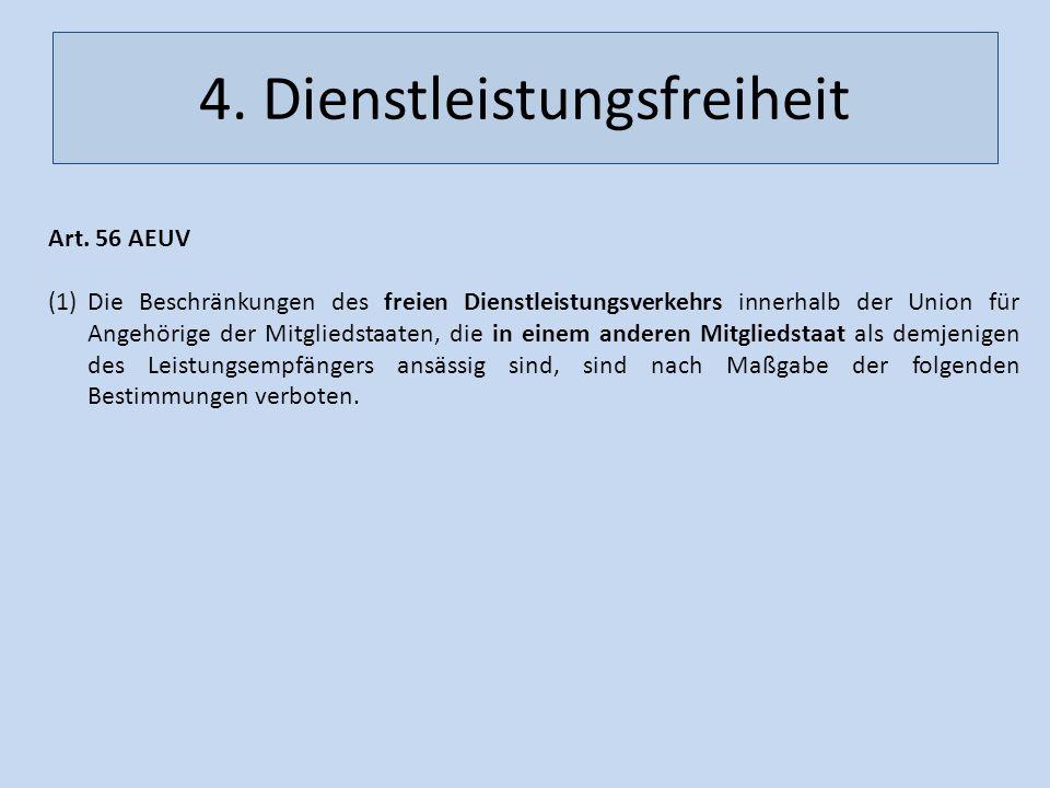 4. Dienstleistungsfreiheit Art. 56 AEUV (1)Die Beschränkungen des freien Dienstleistungsverkehrs innerhalb der Union für Angehörige der Mitgliedstaate
