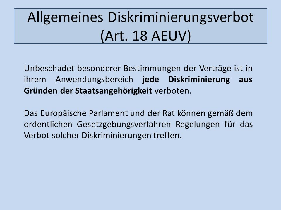 Allgemeines Diskriminierungsverbot (Art. 18 AEUV) Unbeschadet besonderer Bestimmungen der Verträge ist in ihrem Anwendungsbereich jede Diskriminierung