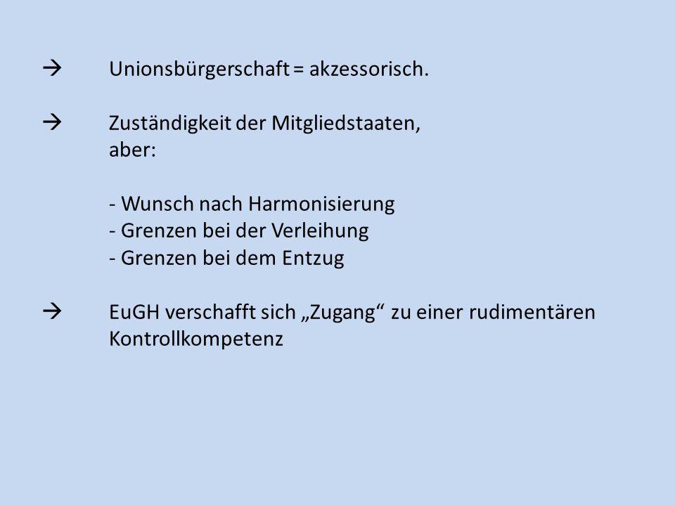 Unionsbürgerschaft = akzessorisch. Zuständigkeit der Mitgliedstaaten, aber: - Wunsch nach Harmonisierung - Grenzen bei der Verleihung - Grenzen bei de