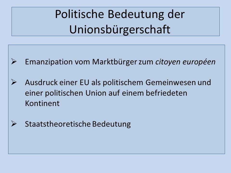 Politische Bedeutung der Unionsbürgerschaft Emanzipation vom Marktbürger zum citoyen européen Ausdruck einer EU als politischem Gemeinwesen und einer