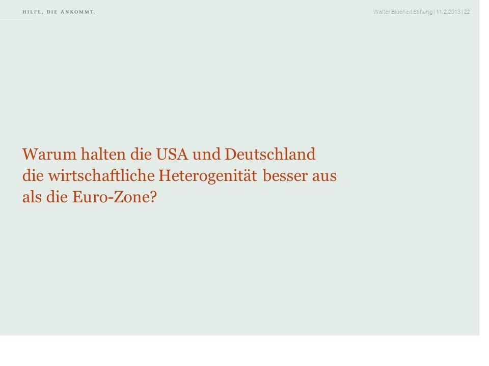 Walter Blüchert Stiftung | 11.2.2013 | 22 Warum halten die USA und Deutschland die wirtschaftliche Heterogenität besser aus als die Euro-Zone?