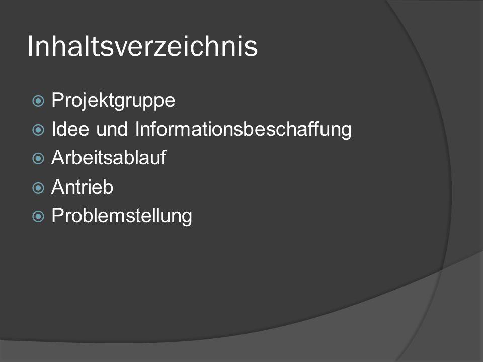 Inhaltsverzeichnis Projektgruppe Idee und Informationsbeschaffung Arbeitsablauf Antrieb Problemstellung