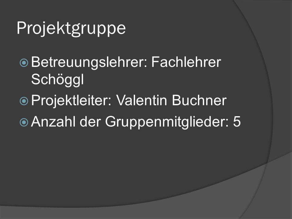 Projektgruppe Betreuungslehrer: Fachlehrer Schöggl Projektleiter: Valentin Buchner Anzahl der Gruppenmitglieder: 5