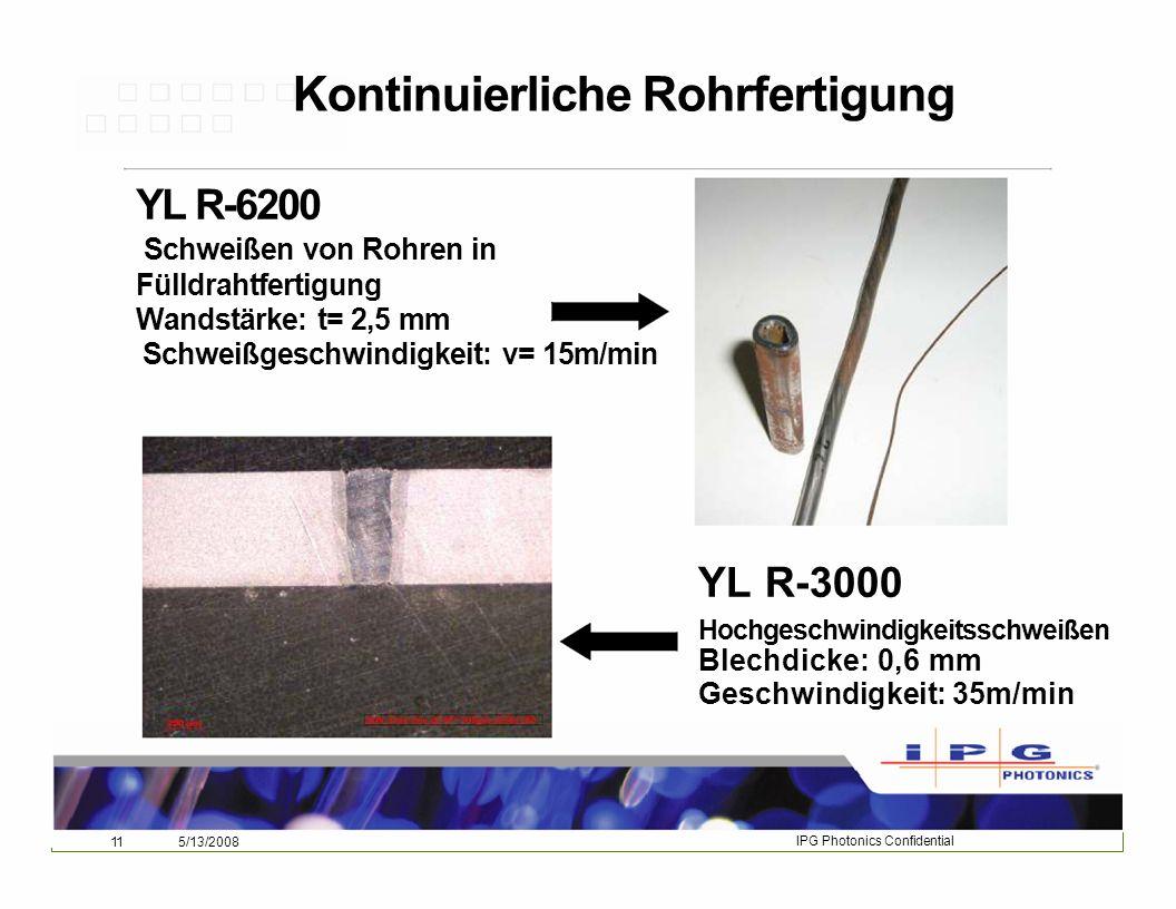 115/13/2008IPG Photonics Confidential IPG Photonics Confidential 115/13/2008 Kontinuierliche Rohrfertigung YL R-6200 Schweißen von Rohren in Fülldrahtfertigung Wandstärke: t= 2,5 mm Schweißgeschwindigkeit: v= 15m/min YL R-3000 Hochgeschwindigkeitsschweißen Blechdicke: 0,6 mm Geschwindigkeit: 35m/min