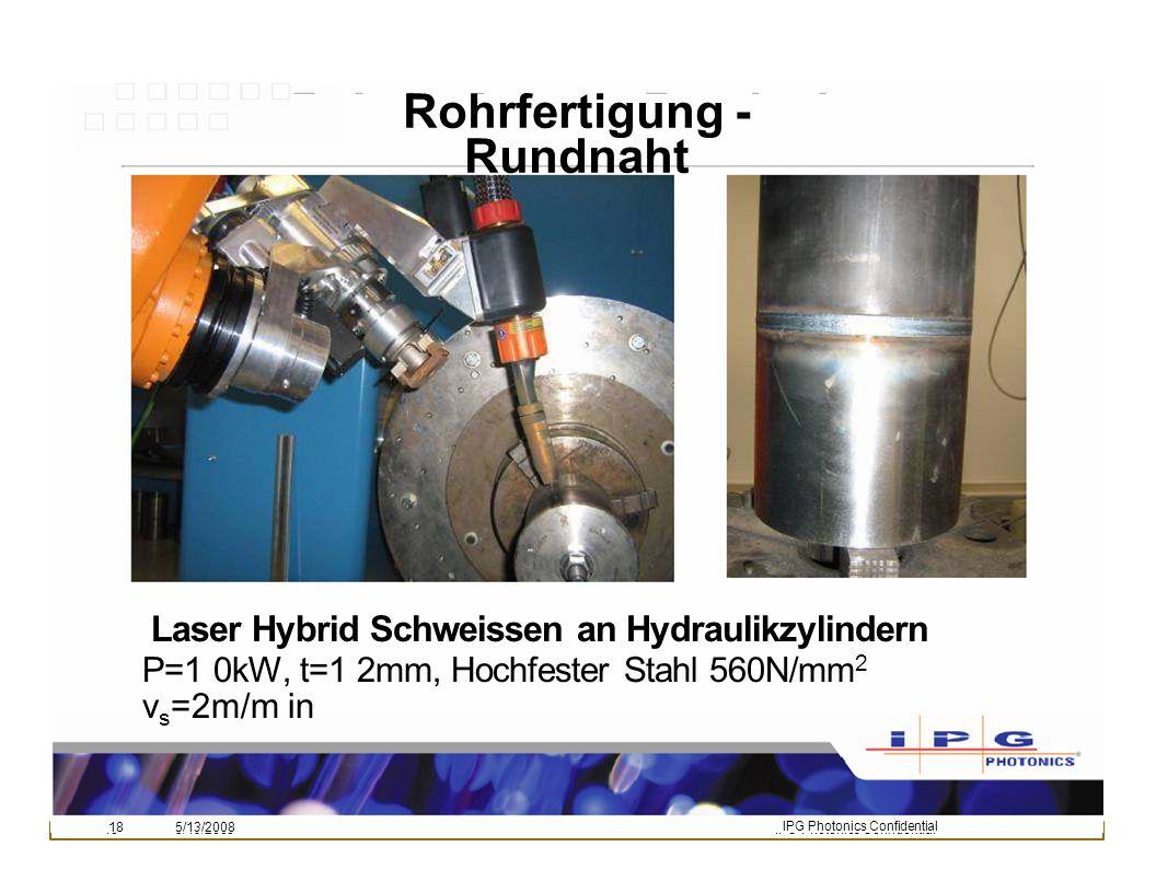 185/13/2008IPG Photonics Confidential Rohrfertigung - Rundnaht IPG Photonics Confidential 185/13/2008 Laser Hybrid Schweissen an Hydraulikzylindern P=1 0kW, t=1 2mm, Hochfester Stahl 560N/mm 2 v s =2m/m in