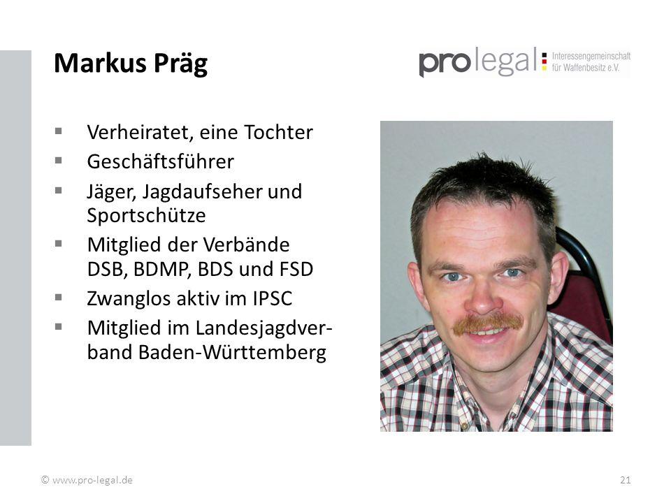 Markus Präg Verheiratet, eine Tochter Geschäftsführer Jäger, Jagdaufseher und Sportschütze Mitglied der Verbände DSB, BDMP, BDS und FSD Zwanglos aktiv im IPSC Mitglied im Landesjagdver- band Baden-Württemberg © www.pro-legal.de21