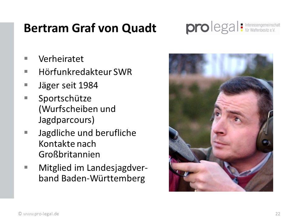 Bertram Graf von Quadt Verheiratet Hörfunkredakteur SWR Jäger seit 1984 Sportschütze (Wurfscheiben und Jagdparcours) Jagdliche und berufliche Kontakte nach Großbritannien Mitglied im Landesjagdver- band Baden-Württemberg © www.pro-legal.de22
