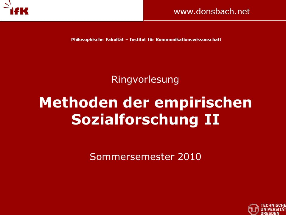 www.donsbach.net Prof. Donsbach Philosophische Fakultät – Institut für Kommunikationswissenschaft Ringvorlesung Methoden der empirischen Sozialforschu
