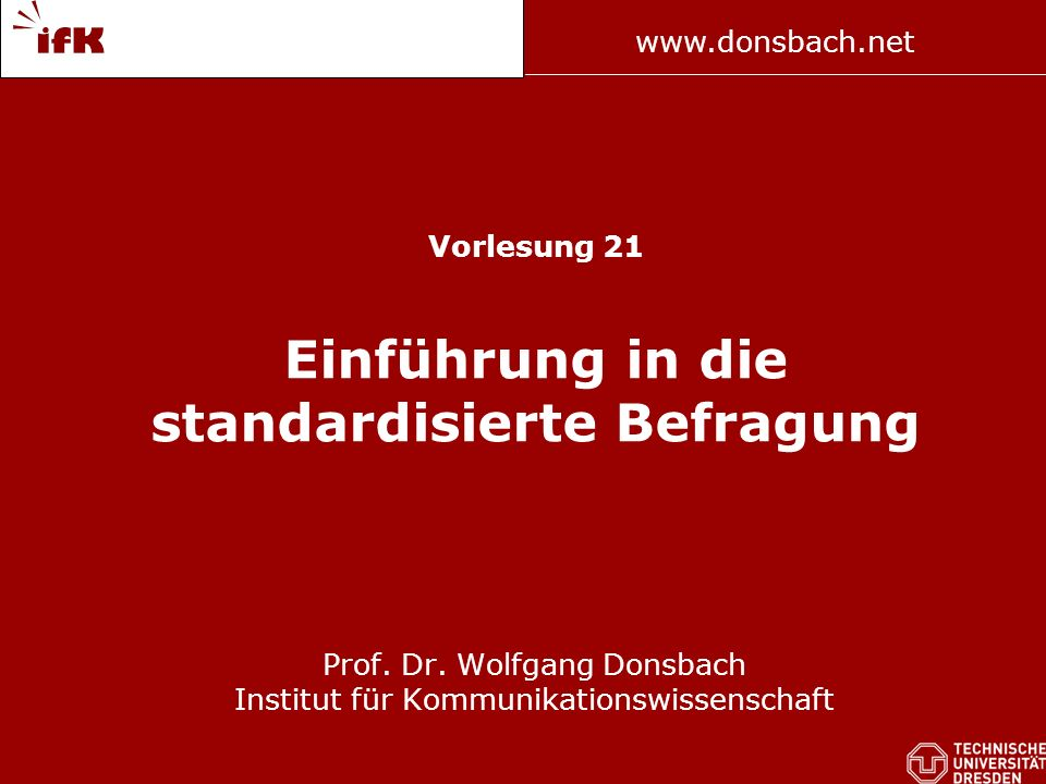www.donsbach.net Prof. Donsbach Vorlesung 21 Einführung in die standardisierte Befragung Prof. Dr. Wolfgang Donsbach Institut für Kommunikationswissen