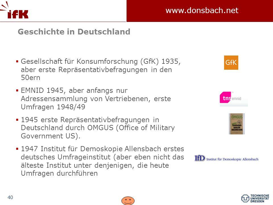 40 www.donsbach.net Gesellschaft für Konsumforschung (GfK) 1935, aber erste Repräsentativbefragungen in den 50ern EMNID 1945, aber anfangs nur Adresse