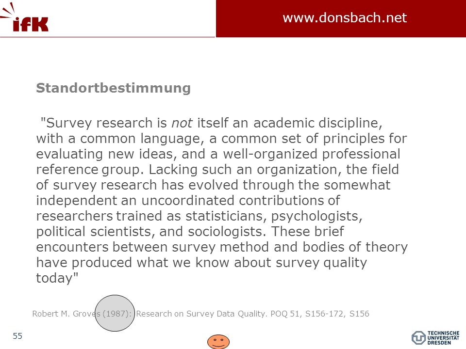 55 www.donsbach.net Survey research is not itself an academic discipline, with a common language, a common set of principles for evaluating new ideas, and a well-organized professional reference group.