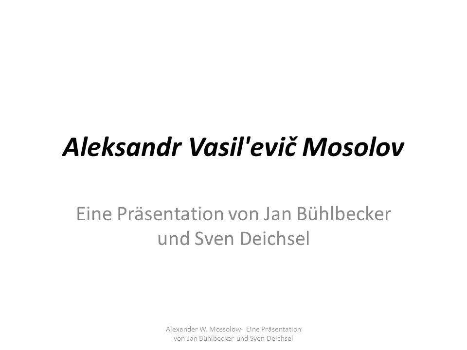 Aleksandr Vasil'evič Mosolov Eine Präsentation von Jan Bühlbecker und Sven Deichsel Alexander W. Mossolow- Eine Präsentation von Jan Bühlbecker und Sv