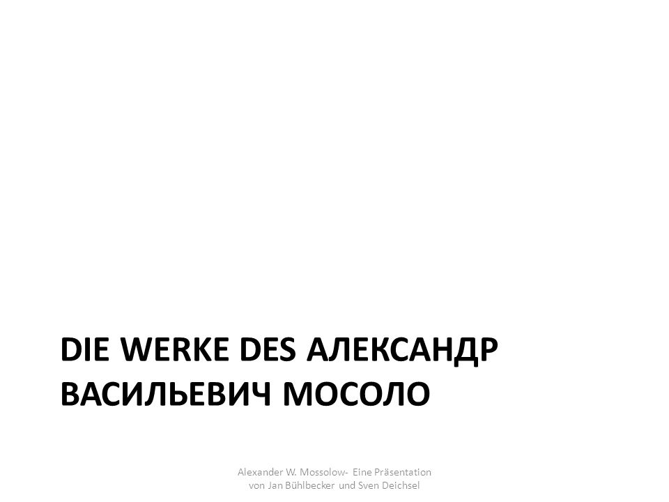 DIE WERKE DES АЛЕКСАНДР ВАСИЛЬЕВИЧ МОСОЛО Alexander W. Mossolow- Eine Präsentation von Jan Bühlbecker und Sven Deichsel