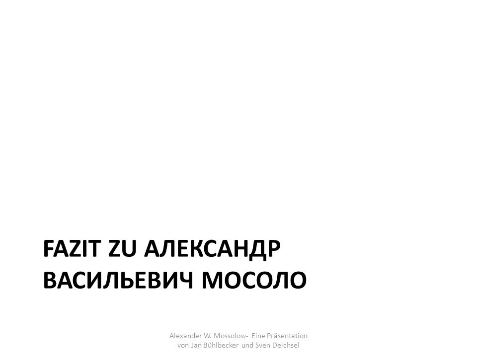 FAZIT ZU АЛЕКСАНДР ВАСИЛЬЕВИЧ МОСОЛО Alexander W. Mossolow- Eine Präsentation von Jan Bühlbecker und Sven Deichsel