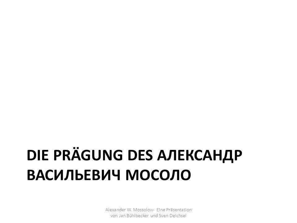 DIE PRÄGUNG DES АЛЕКСАНДР ВАСИЛЬЕВИЧ МОСОЛО Alexander W. Mossolow- Eine Präsentation von Jan Bühlbecker und Sven Deichsel