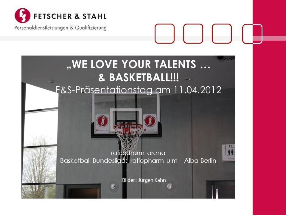 WE LOVE YOUR TALENTS … & BASKETBALL!!! F&S-Präsentationstag am 11.04.2012 ratiopharm arena Basketball-Bundesliga: ratiopharm ulm – Alba Berlin Bilder: