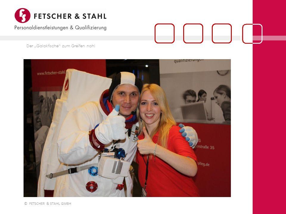 © FETSCHER & STAHL GMBH Der Galaktische zum Greifen nah!