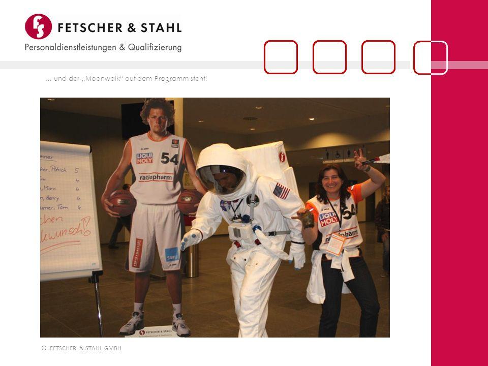 © FETSCHER & STAHL GMBH … und der Moonwalk auf dem Programm steht!