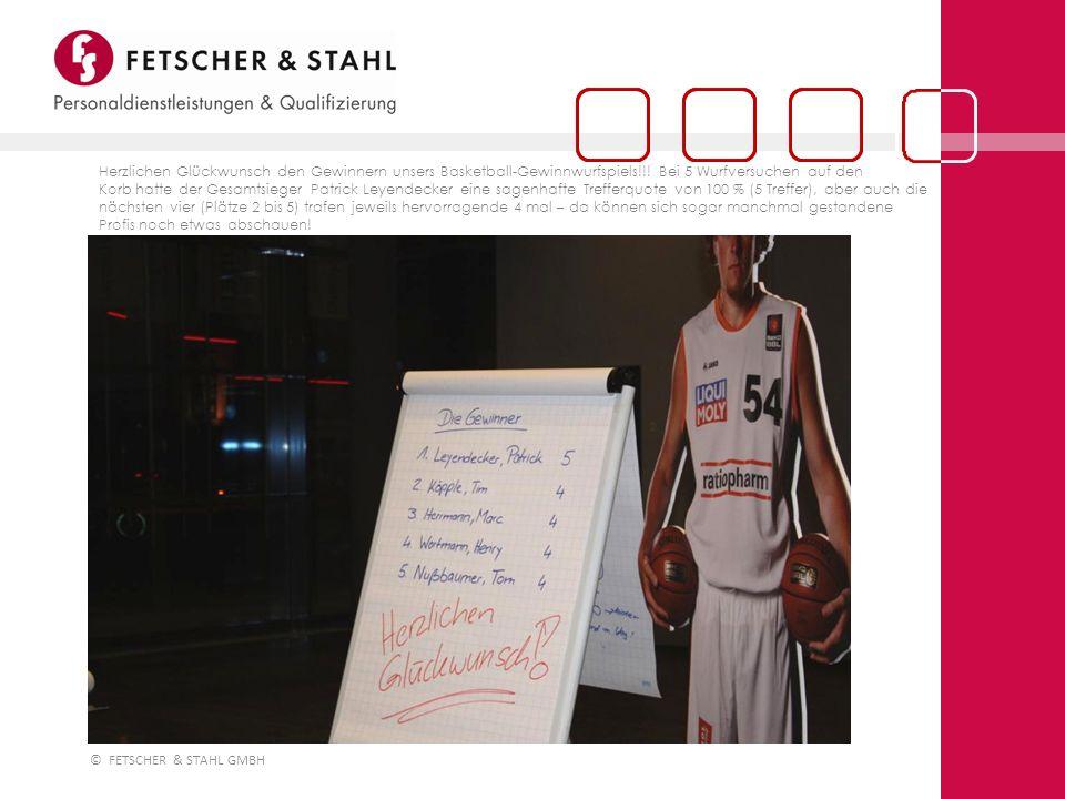 © FETSCHER & STAHL GMBH Herzlichen Glückwunsch den Gewinnern unsers Basketball-Gewinnwurfspiels!!! Bei 5 Wurfversuchen auf den Korb hatte der Gesamtsi