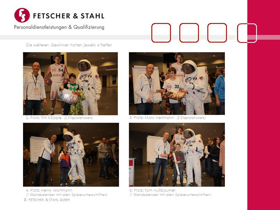 © FETSCHER & STAHL GMBH Die weiteren Gewinner hatten jeweils 4 Treffer: 2. Platz: Tim Köpple (2 Sitzplatztickets) 3. Platz: Marc Herrmann (2 Sitzplatz