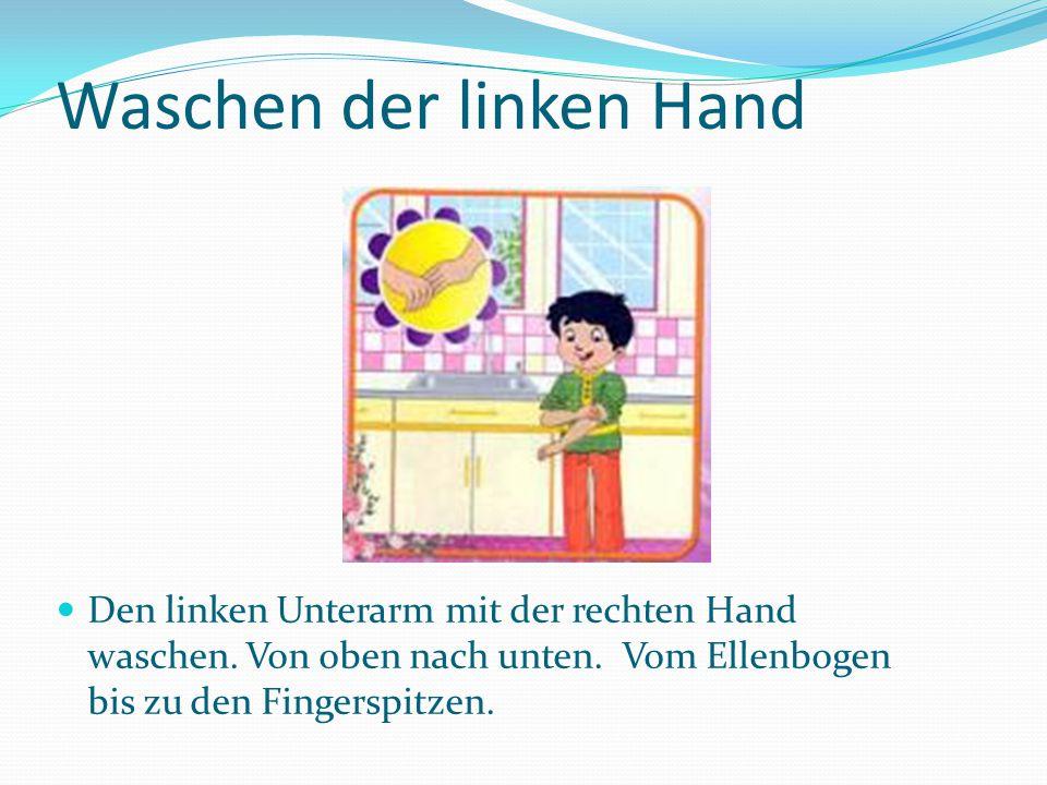 Waschen der linken Hand Den linken Unterarm mit der rechten Hand waschen.
