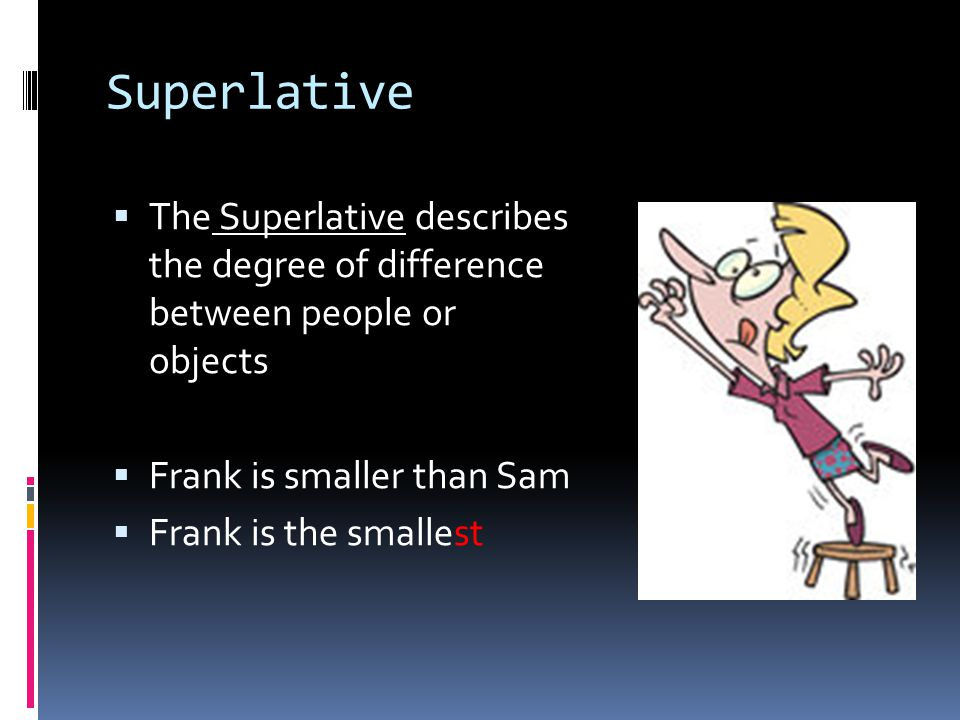 Superlative  The Superlative describes the degree of difference between people or objects  Frank is smaller than Sam  Frank is the smallest