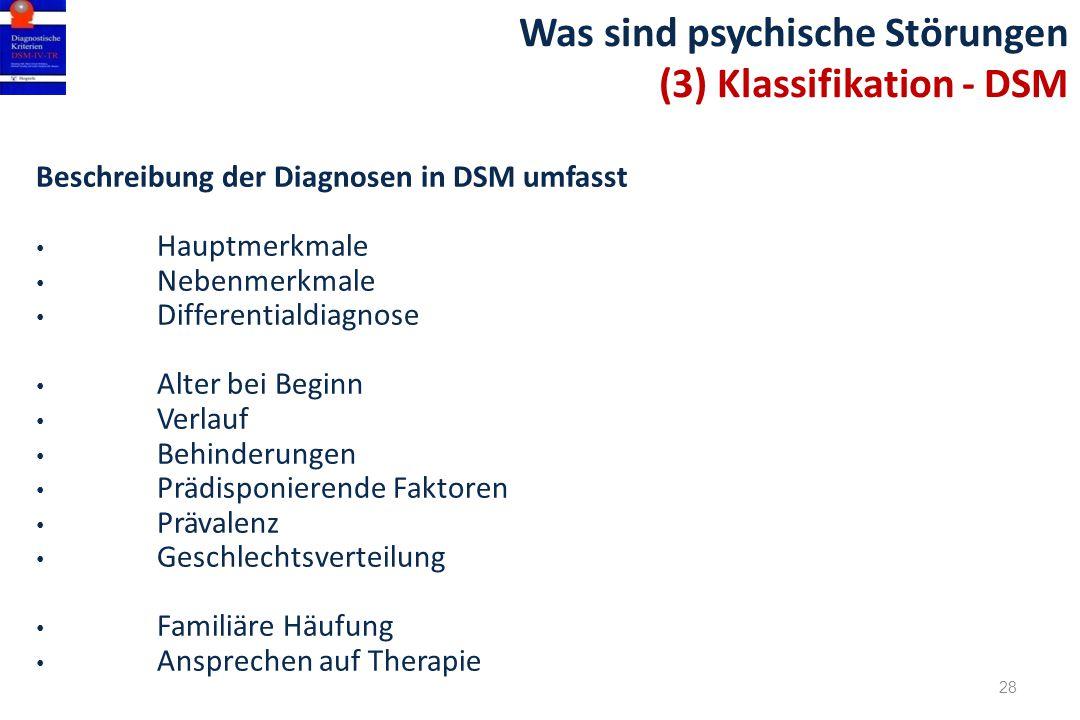 28 Was sind psychische Störungen (3) Klassifikation - DSM Beschreibung der Diagnosen in DSM umfasst Hauptmerkmale Nebenmerkmale Differentialdiagnose A