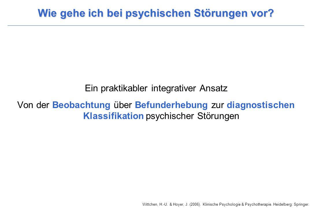 Wittchen, H.-U. & Hoyer, J. (2006). Klinische Psychologie & Psychotherapie. Heidelberg: Springer. Wie gehe ich bei psychischen Störungen vor? Ein prak