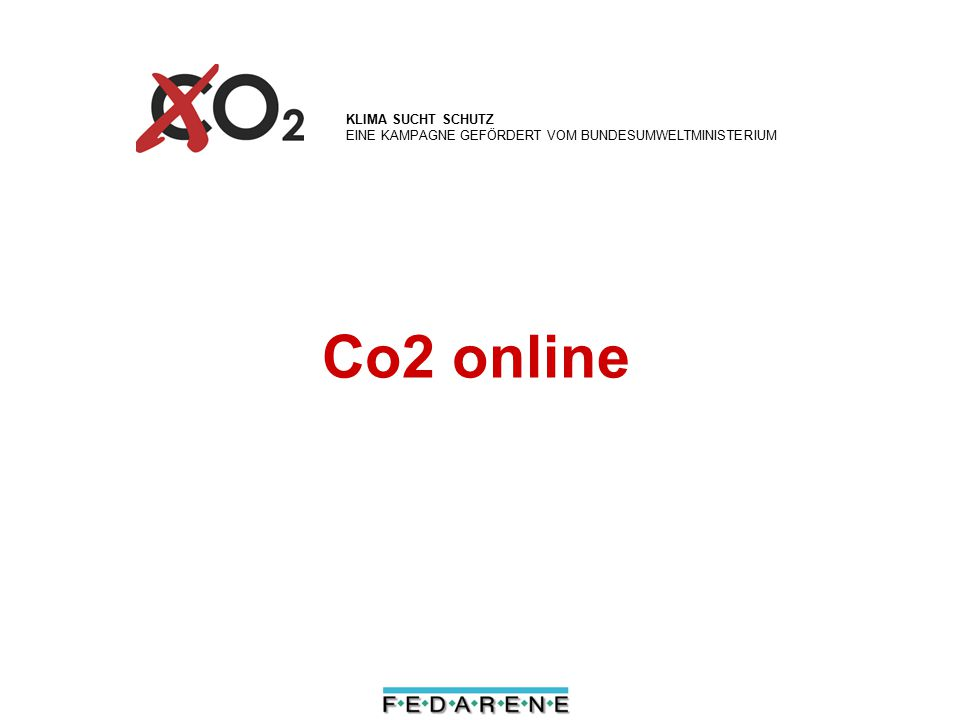 WWW.KLIMA-SUCHT-SCHUTZ.DE – EINE KAMPAGNE GEFÖRDERT VOM BUNDESUMWELTMINISTERIUM Co2online Web portal for internet-based cost free advice is highly efficient in motivating private households and small businesses to save money and energy in one step has its advice presented on over 700 portal partners websites Part of the German climate protection campaign, funded by the Federal Ministry for Environment www.klima-sucht-schutz.dewww.klima-sucht-schutz.de