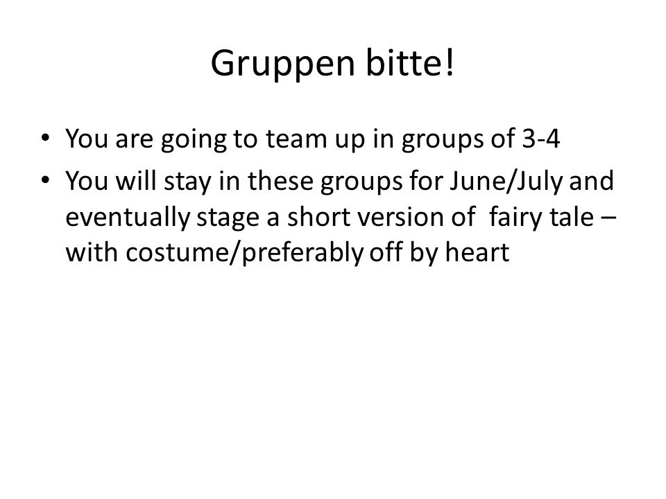Gruppen bitte! You are going to team up in groups of 3-4 You will stay in these groups for June/July and eventually stage a short version of fairy tal