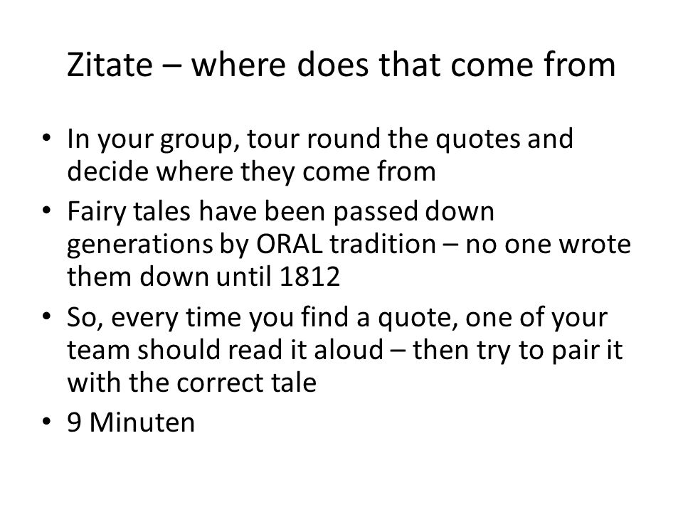 Zitate – where does that come from In your group, tour round the quotes and decide where they come from Fairy tales have been passed down generations by ORAL tradition – no one wrote them down until 1812 So, every time you find a quote, one of your team should read it aloud – then try to pair it with the correct tale 9 Minuten