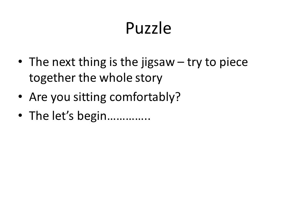 Puzzle The next thing is the jigsaw – try to piece together the whole story Are you sitting comfortably.