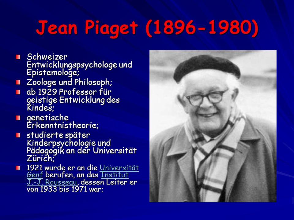 Jean Piaget (1896-1980) Schweizer Entwicklungspsychologe und Epistemologe; Zoologe und Philosoph; ab 1929 Professor für geistige Entwicklung des Kindes; genetische Erkenntnistheorie; studierte später Kinderpsychologie und Pädagogik an der Universität Zürich; 1921 wurde er an die Universität Genf berufen, an das Institut J.-J.