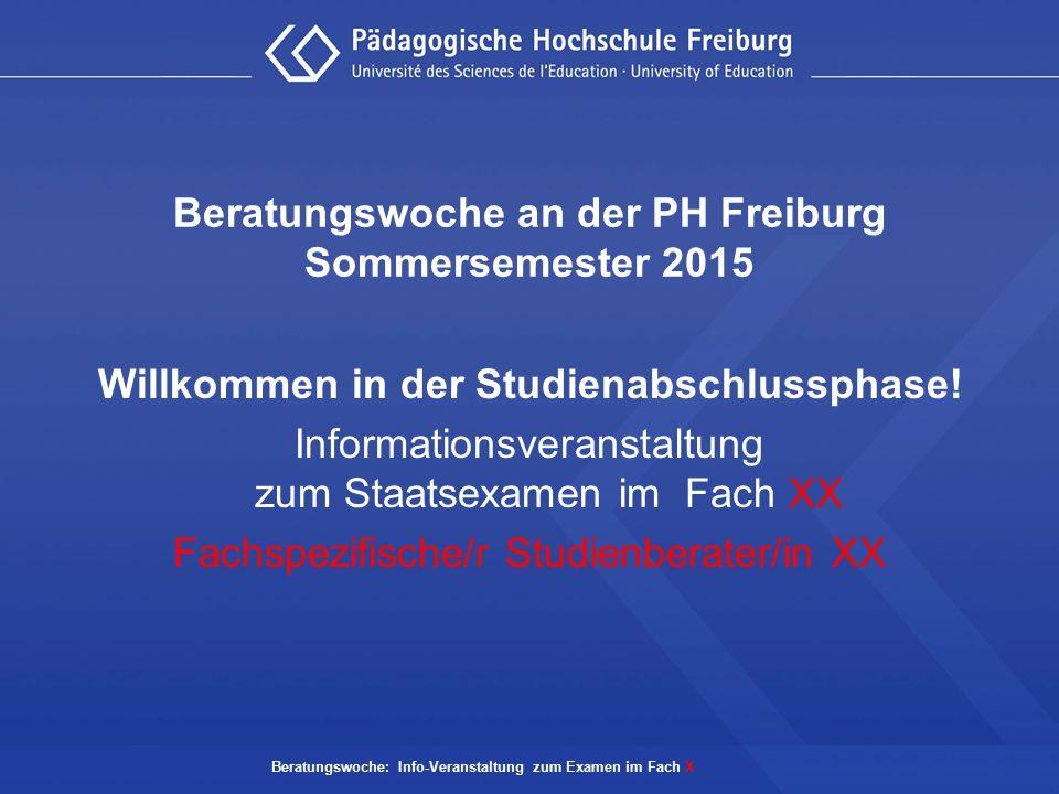 Beratungswoche: Info-Veranstaltung zum Examen im Fach X Beratungswoche an der PH Freiburg Sommersemester 2015 Willkommen in der Studienabschlussphase!