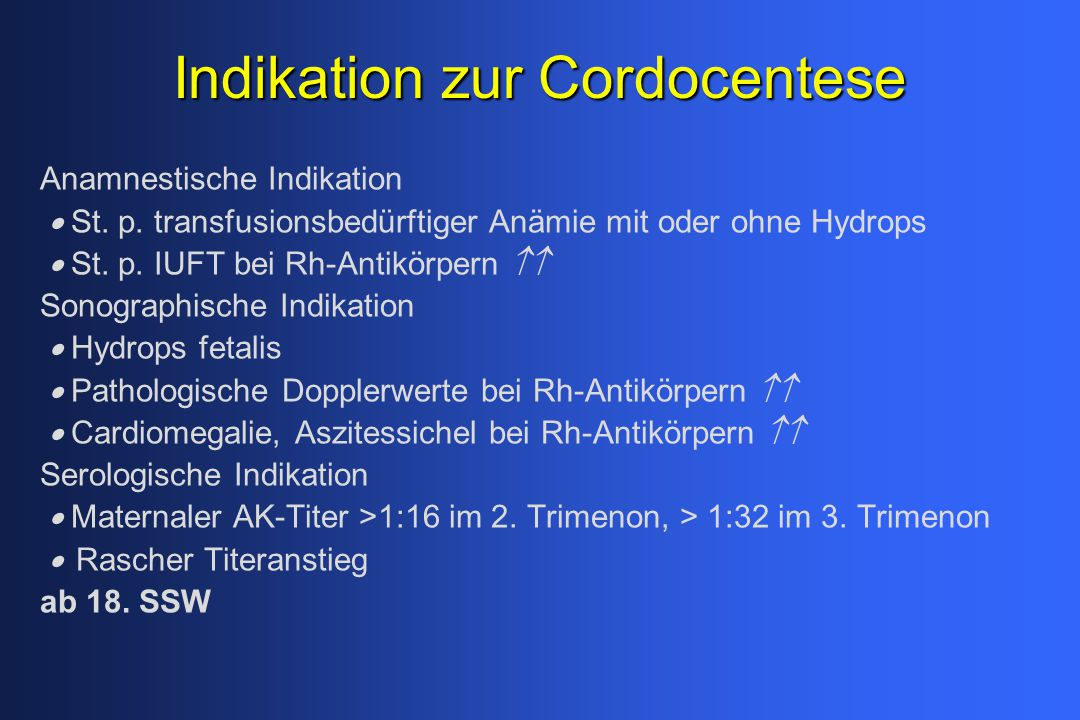 Indikation zur Cordocentese Anamnestische Indikation  St. p. transfusionsbedürftiger Anämie mit oder ohne Hydrops  St. p. IUFT bei Rh-Antikörper