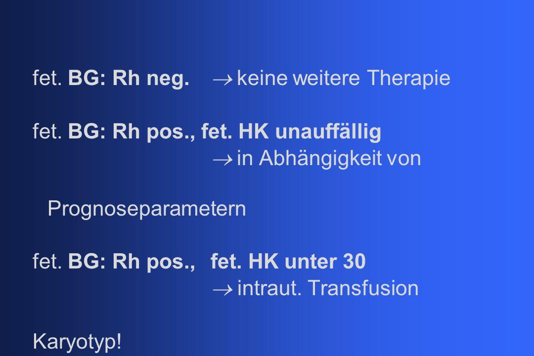 fet. BG: Rh neg.  keine weitere Therapie fet. BG: Rh pos., fet. HK unauffällig  in Abhängigkeit von Prognoseparametern fet. BG: Rh pos.,fet. HK