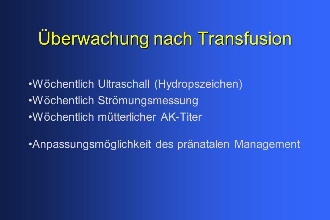 Überwachung nach Transfusion Wöchentlich Ultraschall (Hydropszeichen) Wöchentlich Strömungsmessung Wöchentlich mütterlicher AK-Titer Anpassungsmöglich