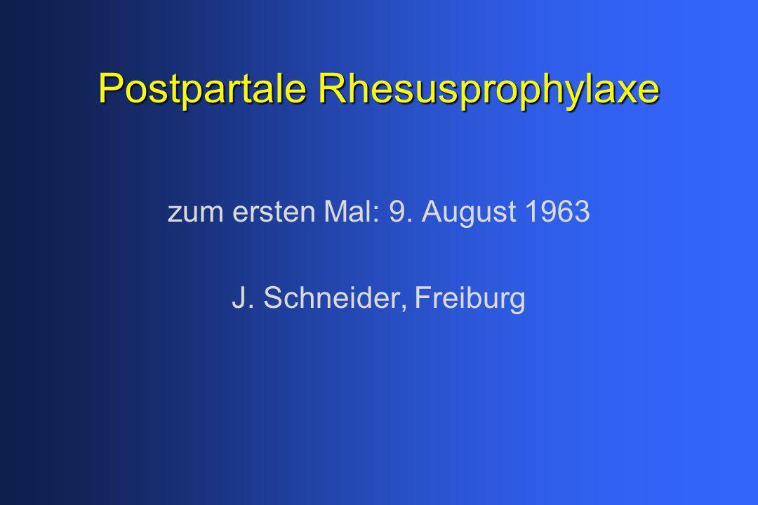 Postpartale Rhesusprophylaxe zum ersten Mal: 9. August 1963 J. Schneider, Freiburg