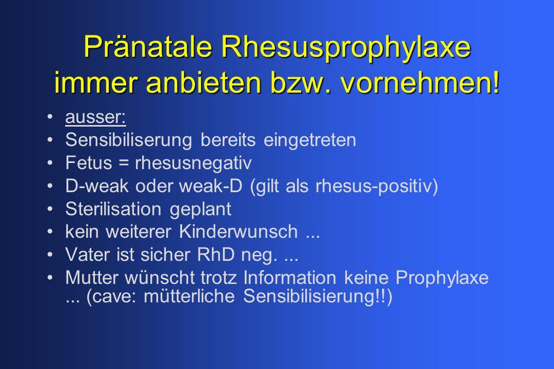 Pränatale Rhesusprophylaxe immer anbieten bzw. vornehmen! ausser: Sensibiliserung bereits eingetreten Fetus = rhesusnegativ D-weak oder weak-D (gilt a